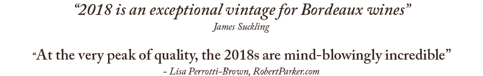 '2018 is an exceptional vintage for Bordeaux wines' - James Suckling; 'At the very peak of quality, the 2018s are mind-blowingly incredible' - Lisa Perrotti-Brown, RobertParker.com